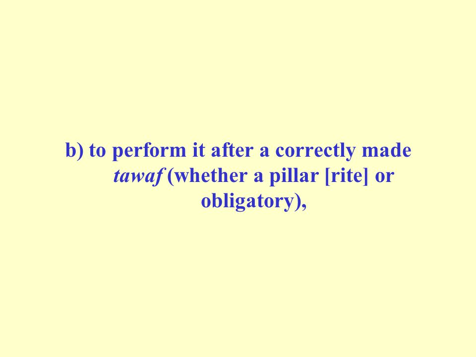 b) to perform it after a correctly made tawaf (whether a pillar [rite] or obligatory),